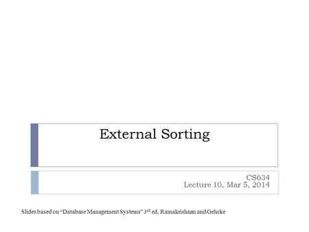 "External Sorting CS634 Lecture 10, Mar 5, 2014 Slides based on ""Database Management Systems"" 3 rd ed, Ramakrishnan and Gehrke."