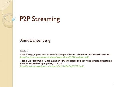 1 P2P Streaming Amit Lichtenberg Based on: - Hui Zhang, Opportunities and Challenges of Peer-to-Peer Internet Video Broadcast,