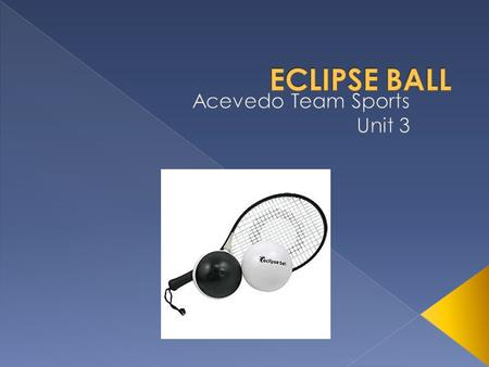  Eclipse ball combines the sports of Volleyball and Tennis.  The dimensions of the court are the same as a volleyball court.