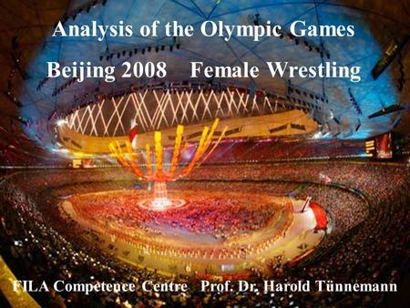 Analysis of the Olympic Games Beijing 2008 Female Wrestling FILA Competence Centre Prof. Dr. Harold Tünnemann.