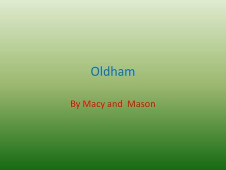 Oldham By Macy and Mason. introduction The people of Oldham would like to take you on an experience of where they live, the places they visit and they.
