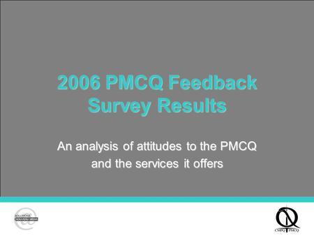 2006 PMCQ Feedback Survey Results An analysis of attitudes to the PMCQ and the services it offers.