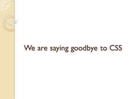 We are saying goodbye to CSS. Why do we need to learn English? English is a universal language. We can open ourselves to the world. No matter, who we.