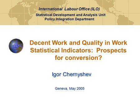 Decent Work and Quality in Work Statistical Indicators: Prospects for conversion? Geneva, May 2005 Igor Chernyshev Statistical Development and Analysis.