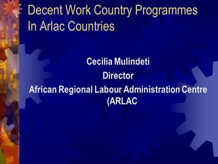 Decent Work Country Programmes In Arlac Countries Cecilia Mulindeti Director African Regional Labour Administration Centre (ARLAC.