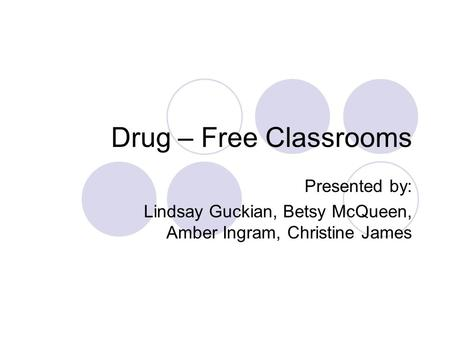 Drug – Free Classrooms Presented by: Lindsay Guckian, Betsy McQueen, Amber Ingram, Christine James.