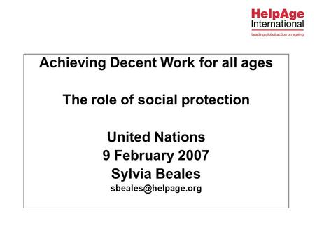Achieving Decent Work for all ages The role of social protection United Nations 9 February 2007 Sylvia Beales