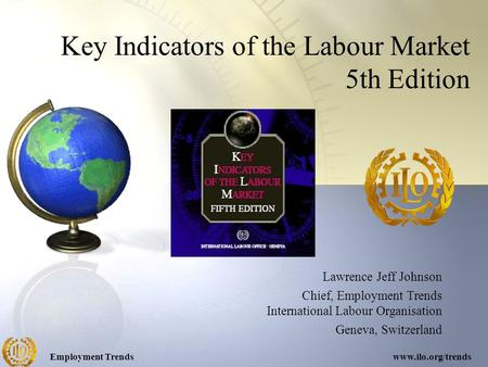 Employment Trendswww.ilo.org/trends Key Indicators of the Labour Market 5th Edition Lawrence Jeff Johnson Chief, Employment Trends International Labour.
