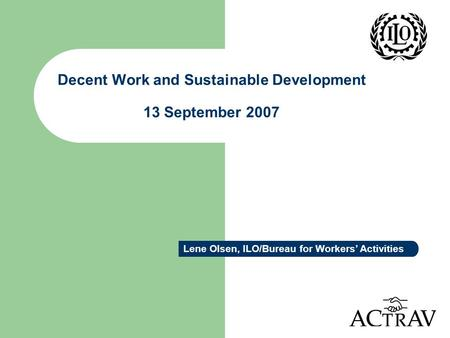 Decent Work and Sustainable Development 13 September 2007 Lene Olsen, ILO/Bureau for Workers' Activities.