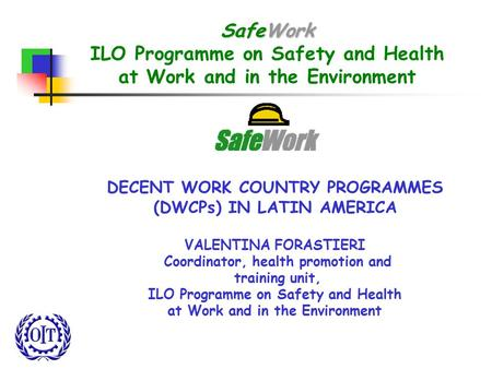 SafeWork ILO Programme on Safety and Health at Work and in the Environment DECENT WORK COUNTRY PROGRAMMES (DWCPs) IN LATIN AMERICA VALENTINA FORASTIERI.