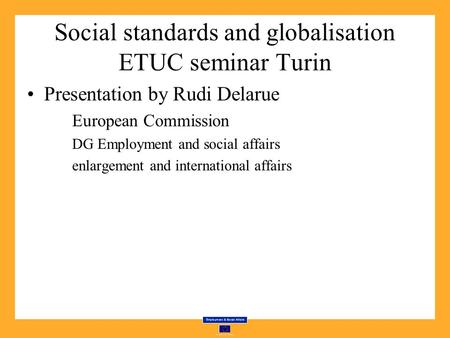 Social standards and globalisation ETUC seminar Turin Presentation by Rudi Delarue European Commission DG Employment and social affairs enlargement and.