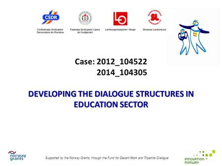DEVELOPING THE DIALOGUE STRUCTURES IN EDUCATION SECTOR Case: 2012_104522 2014_104305 DEVELOPING THE DIALOGUE STRUCTURES IN EDUCATION SECTOR Supported by.