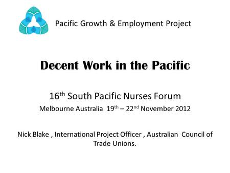 Pacific Growth & Employment Project Decent Work in the Pacific 16 th South Pacific Nurses Forum Melbourne Australia 19 th – 22 nd November 2012 Nick Blake,