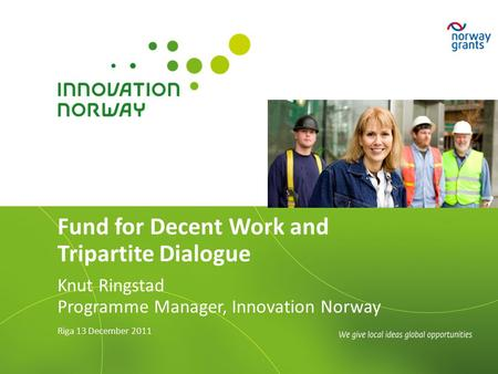 Fund for Decent Work and Tripartite Dialogue Knut Ringstad Programme Manager, Innovation Norway Riga 13 December 2011.
