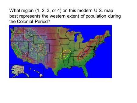 What region (1, 2, 3, or 4) on this modern U.S. map best represents the western extent of population during the Colonial Period?