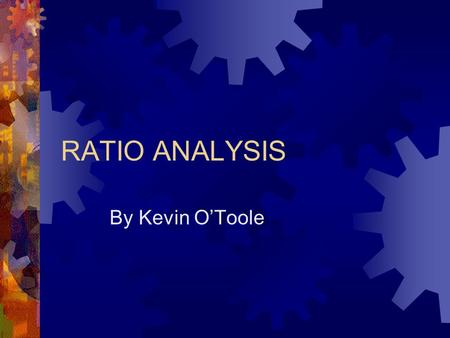 RATIO ANALYSIS By Kevin O'Toole. Ratio Discussion  Current Ratio-this is the current assets over current liabilities. This ratio should be approximately.