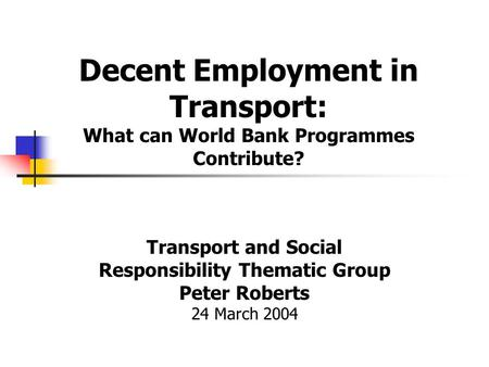 Decent Employment in Transport: What can World Bank Programmes Contribute? Transport and Social Responsibility Thematic Group Peter Roberts 24 March 2004.