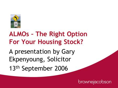 ALMOs – The Right Option For Your Housing Stock? A presentation by Gary Ekpenyoung, Solicitor 13 th September 2006.