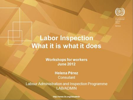 Labor Inspection What it is what it does Workshops for workers June 2012 Helena Pérez Consutant Labour Administration and Inspection Programme LAB/ADMIN.