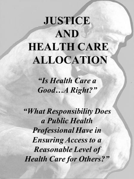 "JUSTICE AND HEALTH CARE ALLOCATION ""Is Health Care a Good…A Right?"" ""What Responsibility Does a Public Health Professional Have in Ensuring Access to a."