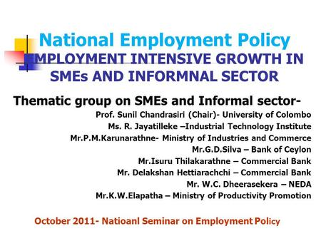 National Employment Policy EMPLOYMENT INTENSIVE GROWTH IN SMEs AND INFORMNAL SECTOR Thematic group on SMEs and Informal sector- Prof. Sunil Chandrasiri.