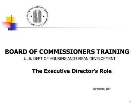 1 BOARD OF COMMISSIONERS TRAINING U. S. DEPT OF HOUSING AND URBAN DEVELOPMENT The Executive Director's Role SEPTEMBER 2007.