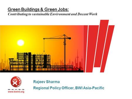 Green Buildings & Green Jobs: Contributing to sustainable Environment and Decent Work Rajeev Sharma Regional Policy Officer, BWI Asia-Pacific.
