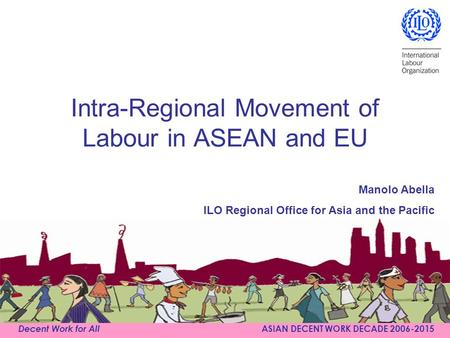Decent Work for All ASIAN DECENT WORK DECADE 2006-2015 Intra-Regional Movement of Labour in ASEAN and EU Manolo Abella ILO Regional Office for Asia and.