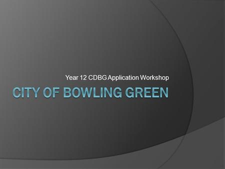 Year 12 CDBG Application Workshop. History of CDBG  Created in 1974-as part of the Housing & Community Development Act  Consolidation of seven different.