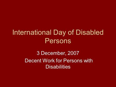 International Day of Disabled Persons 3 December, 2007 Decent Work for Persons with Disabilities.