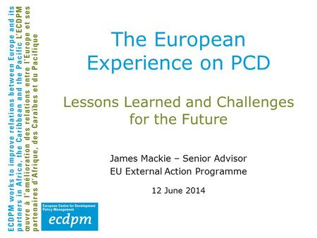 Lessons Learned and Challenges for the Future James Mackie – Senior Advisor EU External Action Programme 12 June 2014 The European Experience on PCD.