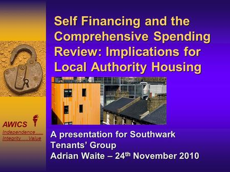 AWICS Independence….. Integrity.….Value Self Financing and the Comprehensive Spending Review: Implications for Local Authority Housing A presentation for.