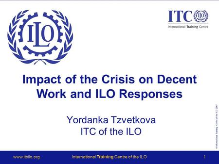 © International Training Centre of the ILO 2007 www.itcilo.orgInternational Training Centre of the ILO1 Impact of the Crisis on Decent Work and ILO Responses.