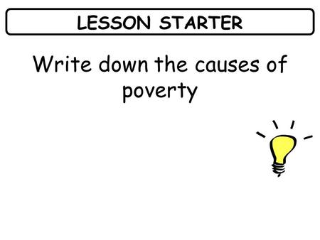 LESSON STARTER Write down the causes of poverty. WHAT I AM LEARNING TODAY? What the major consequences of poverty are.