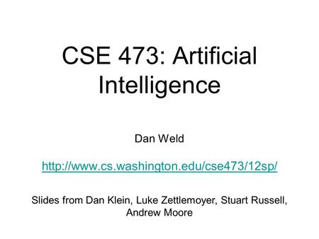 CSE 473: Artificial Intelligence Dan Weld  Slides from Dan Klein, Luke Zettlemoyer, Stuart Russell, Andrew Moore.
