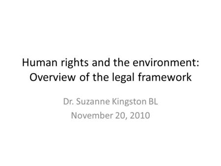 Human rights and the environment: Overview of the legal framework Dr. Suzanne Kingston BL November 20, 2010.