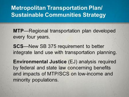 Metropolitan Transportation Plan/ Sustainable Communities Strategy MTP—Regional transportation plan developed every four years. SCS—New SB 375 requirement.