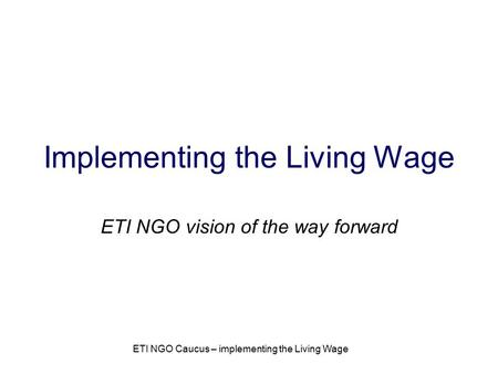 ETI NGO Caucus – implementing the Living Wage Implementing the Living Wage ETI NGO vision of the way forward.