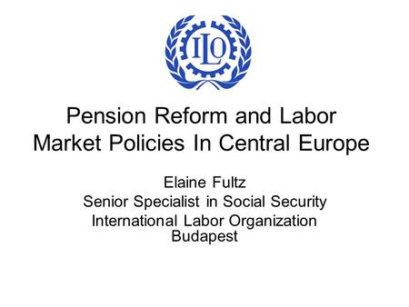 Pension Reform and Labor Market Policies In Central Europe Elaine Fultz Senior Specialist in Social Security International Labor Organization Budapest.