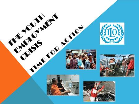 THE YOUTH EMPLOYMENT CRISIS TIME FOR ACTION. INTERNATIONAL LABOUR ORGANISATION (ILO) Founded in 1919; HQ in Geneva and over 50 Field Offices Tripartite: