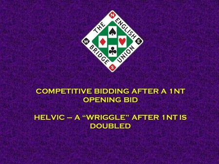 "COMPETITIVE BIDDING AFTER A 1NT OPENING BID HELVIC – A ""WRIGGLE"" AFTER 1NT IS DOUBLED."