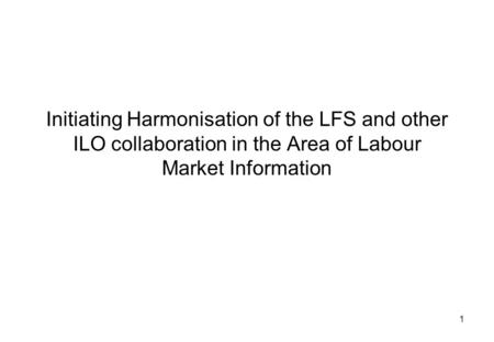 1 Initiating Harmonisation of the LFS and other ILO collaboration in the Area of Labour Market Information.