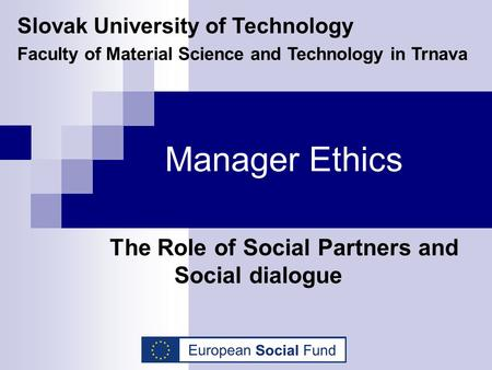 Manager Ethics The Role of Social Partners and Social dialogue Slovak University of Technology Faculty of Material Science and Technology in Trnava.