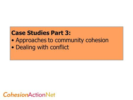 Case Studies Part 3: Approaches to community cohesion Dealing with conflict.