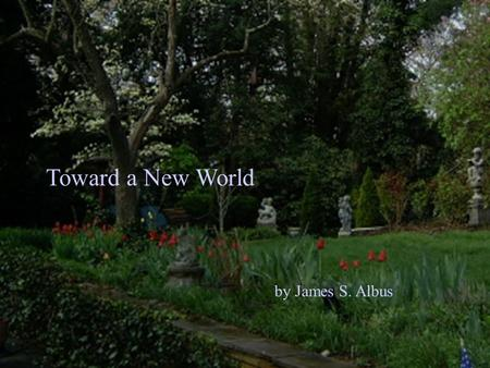 Toward a New World by James S. Albus. Enough to eat A world where everyone has: A decent place to live A steady livable income Good medical care A good.