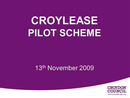 CROYLEASE PILOT SCHEME 13 th November 2009. Sharron Smail Procurement Manager 020 826 6100 ext 61681 Miranda Butler Project manager 020 826 6100 ext 61612.