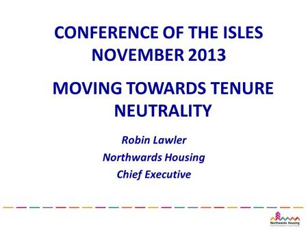 CONFERENCE OF THE ISLES NOVEMBER 2013 Robin Lawler Northwards Housing Chief Executive MOVING TOWARDS TENURE NEUTRALITY.