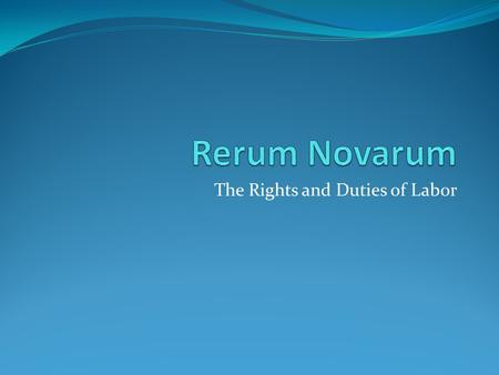 The Rights and Duties of Labor. Theme Like Marx's Communist Manifesto, Rerum Novarum: Criticized the abuses of Liberal Capitalism in which the worker.