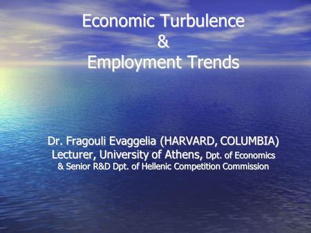 Economic Turbulence & Employment Trends Dr. Fragouli Evaggelia (HARVARD, COLUMBIA) Lecturer, University of Athens, Dpt. of Economics & Senior R&D Dpt.