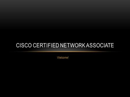 Welcome! CISCO CERTIFIED NETWORK ASSOCIATE. WELCOME! Goal – Cisco Certified Network Associate, Cisco Certified Network Professional, and beyond! About.